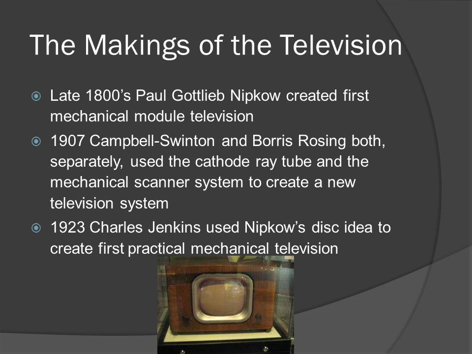 The Makings of the Television  Late 1800's Paul Gottlieb Nipkow created first mechanical module television  1907 Campbell-Swinton and Borris Rosing both, separately, used the cathode ray tube and the mechanical scanner system to create a new television system  1923 Charles Jenkins used Nipkow's disc idea to create first practical mechanical television