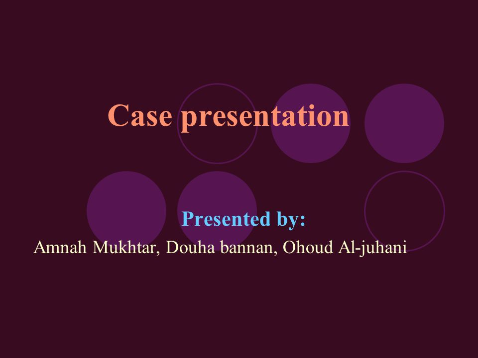 Case presentation Presented by: Amnah Mukhtar, Douha bannan, Ohoud Al-juhani