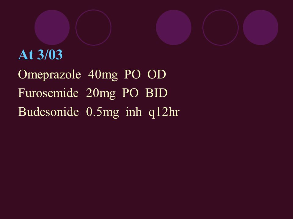 At 3/03 Omeprazole 40mg PO OD Furosemide 20mg PO BID Budesonide 0.5mg inh q12hr