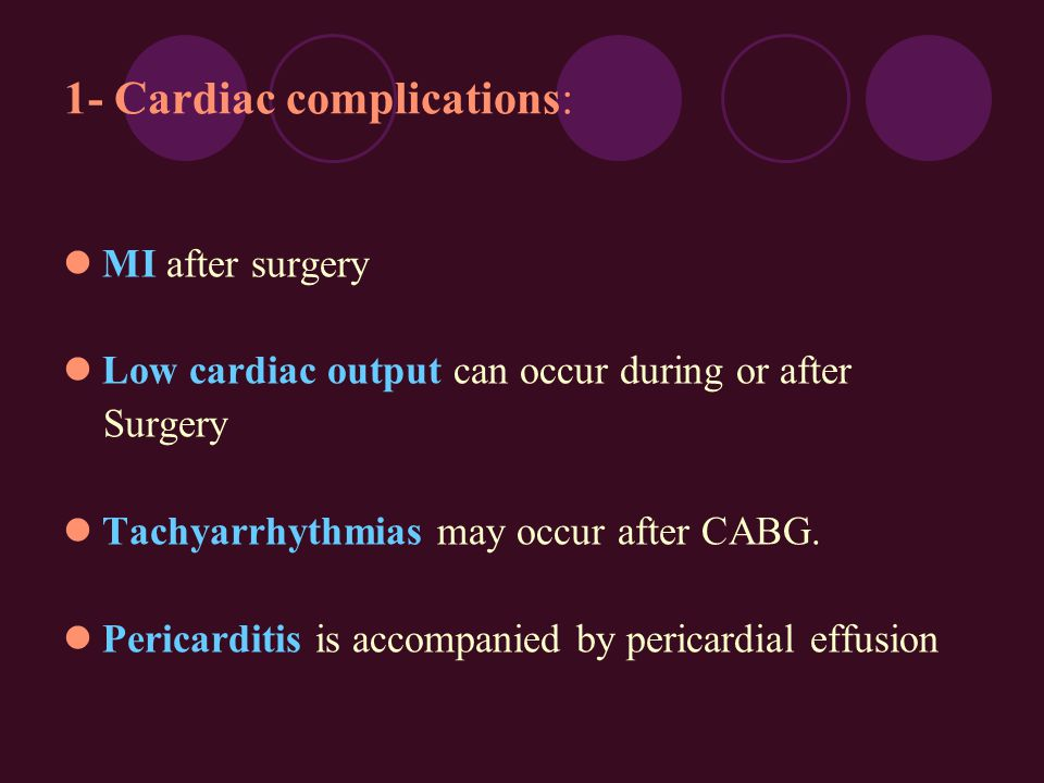 1- Cardiac complications: MI after surgery Low cardiac output can occur during or after Surgery Tachyarrhythmias may occur after CABG. Pericarditis is