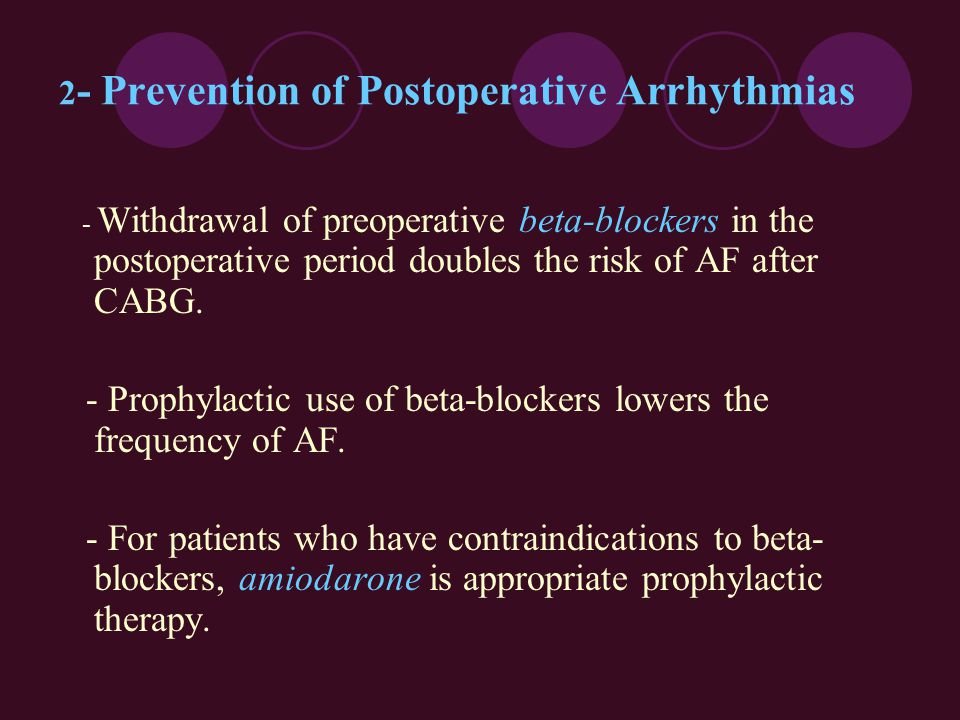 2 - Prevention of Postoperative Arrhythmias - Withdrawal of preoperative beta-blockers in the postoperative period doubles the risk of AF after CABG.