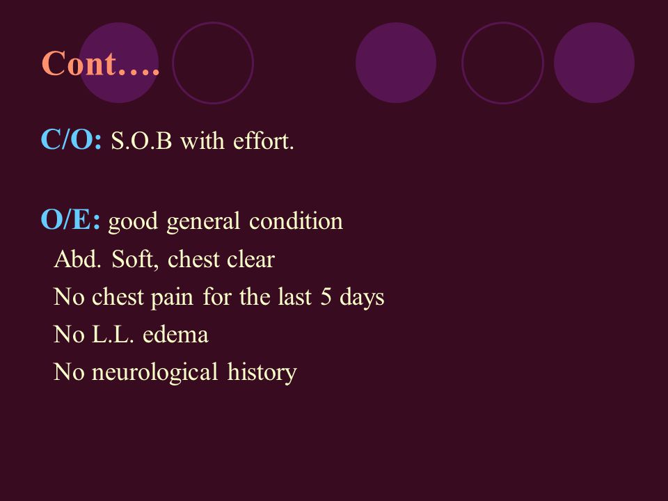 Cont…. C/O: S.O.B with effort. O/E: good general condition Abd. Soft, chest clear No chest pain for the last 5 days No L.L. edema No neurological hist