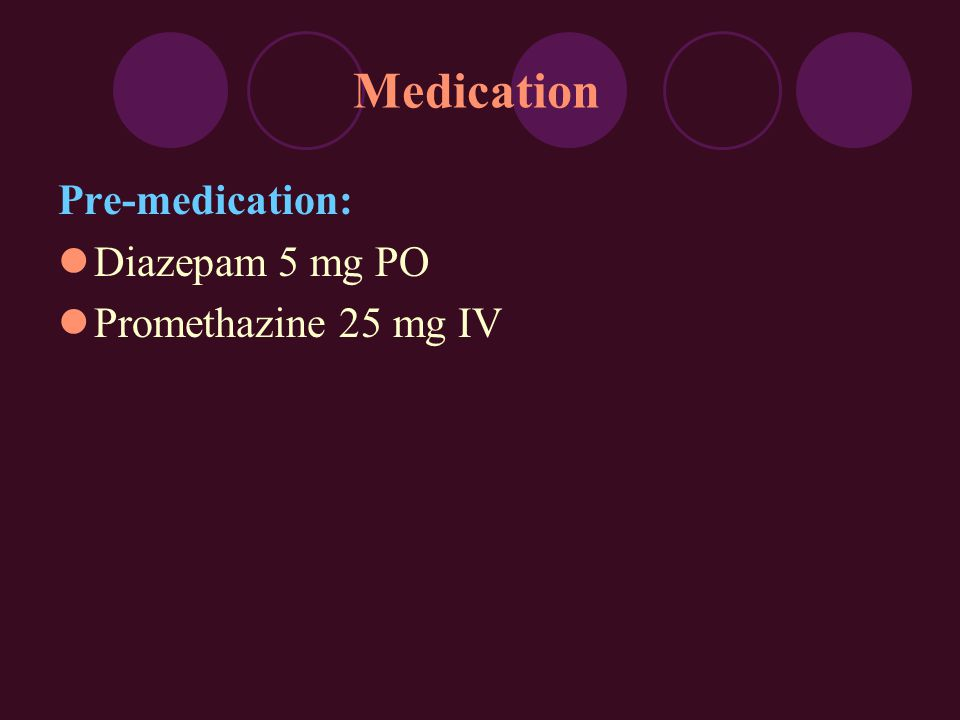 Medication Pre-medication: Diazepam 5 mg PO Promethazine 25 mg IV