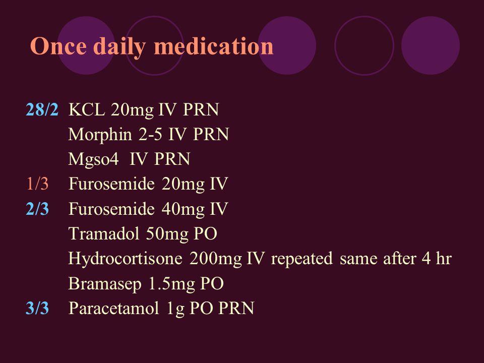 28/2 KCL 20mg IV PRN Morphin 2-5 IV PRN Mgso4 IV PRN 1/3 Furosemide 20mg IV 2/3 Furosemide 40mg IV Tramadol 50mg PO Hydrocortisone 200mg IV repeated same after 4 hr Bramasep 1.5mg PO 3/3 Paracetamol 1g PO PRN Once daily medication