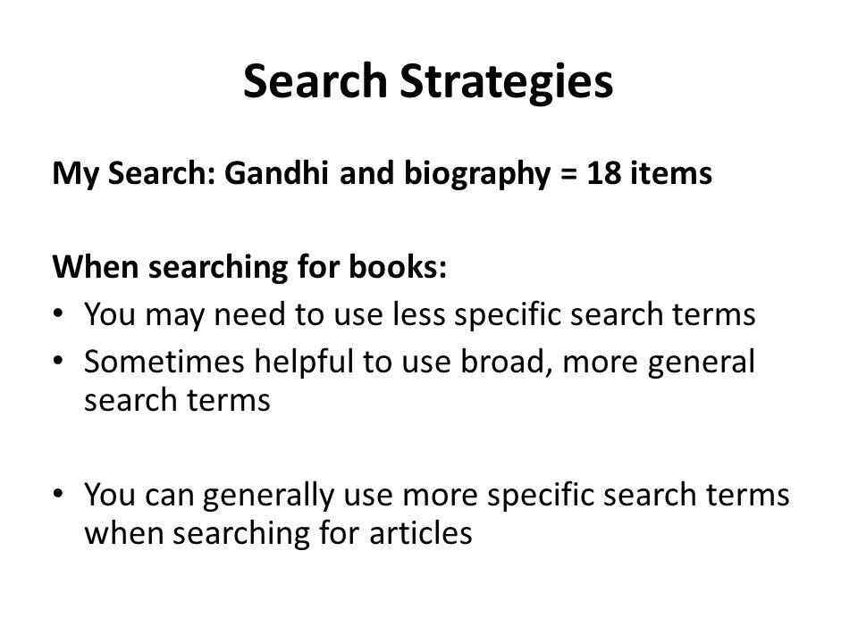 Search Strategies My Search: Gandhi and biography = 18 items When searching for books: You may need to use less specific search terms Sometimes helpful to use broad, more general search terms You can generally use more specific search terms when searching for articles