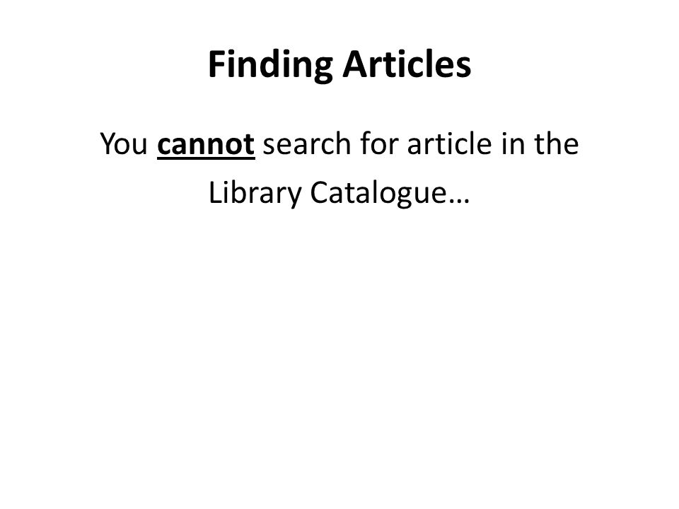 Finding Articles You cannot search for article in the Library Catalogue…