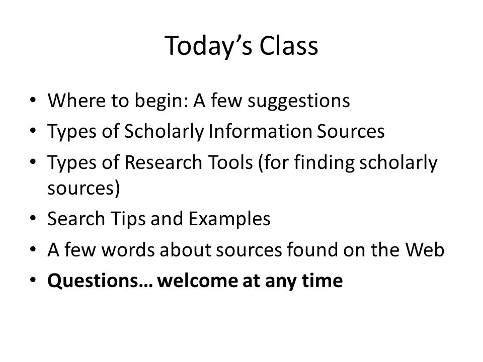 Today's Class Where to begin: A few suggestions Types of Scholarly Information Sources Types of Research Tools (for finding scholarly sources) Search Tips and Examples A few words about sources found on the Web Questions… welcome at any time