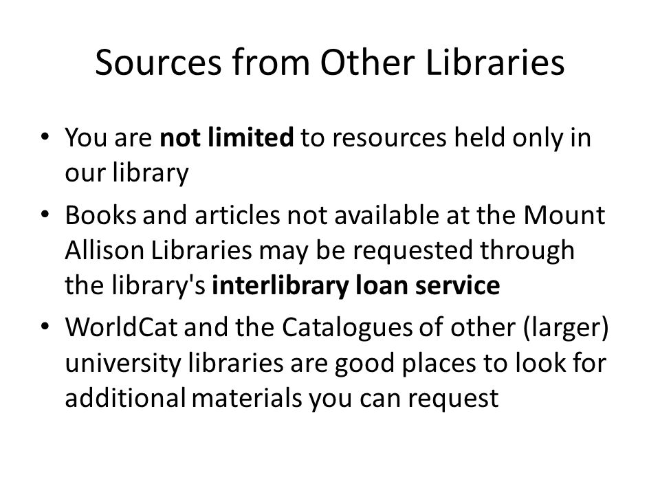 Sources from Other Libraries You are not limited to resources held only in our library Books and articles not available at the Mount Allison Libraries may be requested through the library s interlibrary loan service WorldCat and the Catalogues of other (larger) university libraries are good places to look for additional materials you can request