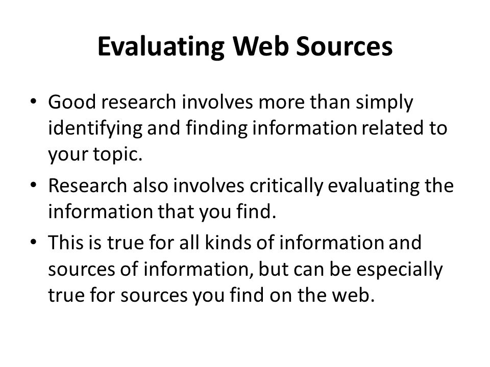 Evaluating Web Sources Good research involves more than simply identifying and finding information related to your topic.