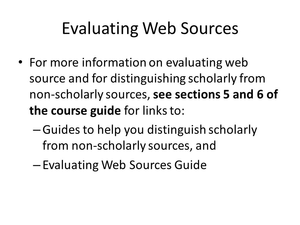 Evaluating Web Sources For more information on evaluating web source and for distinguishing scholarly from non-scholarly sources, see sections 5 and 6 of the course guide for links to: – Guides to help you distinguish scholarly from non-scholarly sources, and – Evaluating Web Sources Guide