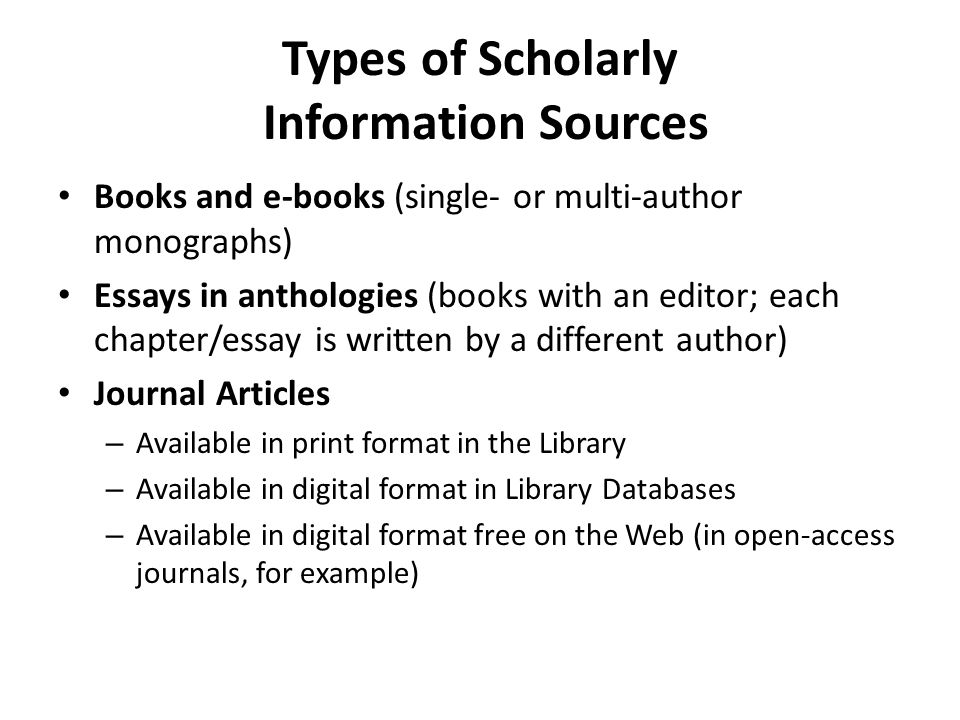 Types of Scholarly Information Sources Books and e-books (single- or multi-author monographs) Essays in anthologies (books with an editor; each chapter/essay is written by a different author) Journal Articles – Available in print format in the Library – Available in digital format in Library Databases – Available in digital format free on the Web (in open-access journals, for example)