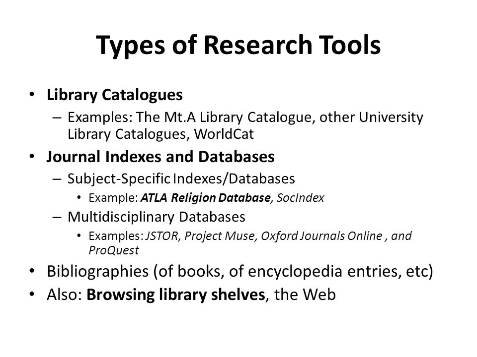 Types of Research Tools Library Catalogues – Examples: The Mt.A Library Catalogue, other University Library Catalogues, WorldCat Journal Indexes and Databases – Subject-Specific Indexes/Databases Example: ATLA Religion Database, SocIndex – Multidisciplinary Databases Examples: JSTOR, Project Muse, Oxford Journals Online, and ProQuest Bibliographies (of books, of encyclopedia entries, etc) Also: Browsing library shelves, the Web
