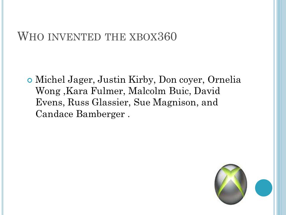 W HO INVENTED THE XBOX 360 Michel Jager, Justin Kirby, Don coyer, Ornelia Wong,Kara Fulmer, Malcolm Buic, David Evens, Russ Glassier, Sue Magnison, and Candace Bamberger.