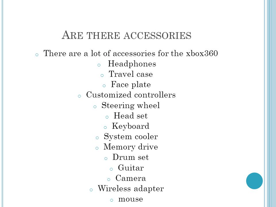 A RE THERE ACCESSORIES o There are a lot of accessories for the xbox360 o Headphones o Travel case o Face plate o Customized controllers o Steering wheel o Head set o Keyboard o System cooler o Memory drive o Drum set o Guitar o Camera o Wireless adapter o mouse