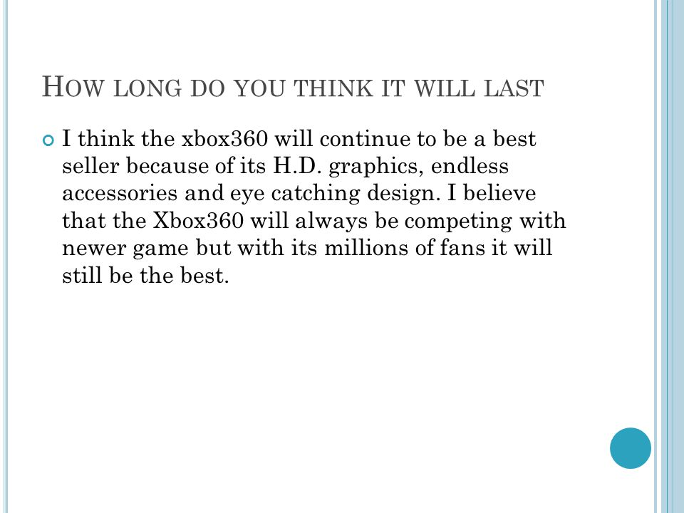 H OW LONG DO YOU THINK IT WILL LAST I think the xbox360 will continue to be a best seller because of its H.D.