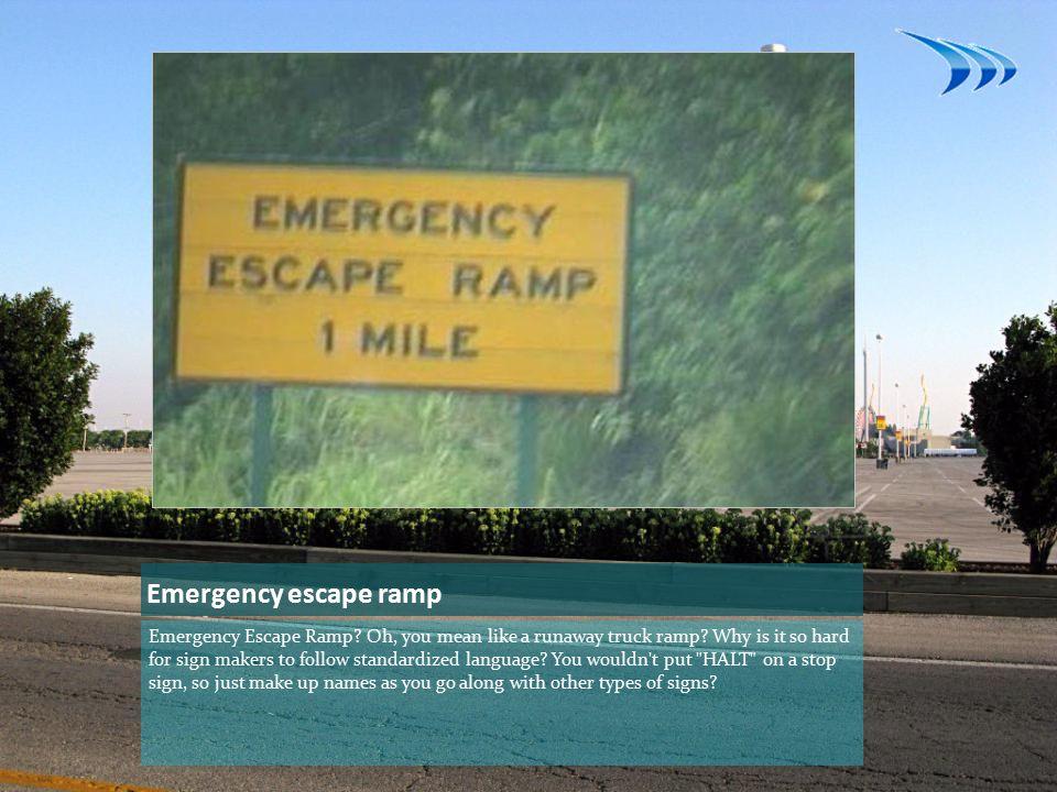Emergency escape ramp Emergency Escape Ramp. Oh, you mean like a runaway truck ramp.