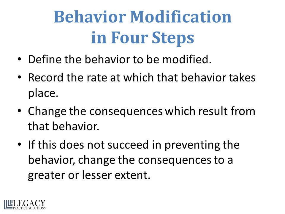 Behavior Modification in Four Steps Define the behavior to be modified.