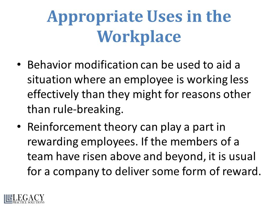Appropriate Uses in the Workplace Behavior modification can be used to aid a situation where an employee is working less effectively than they might for reasons other than rule-breaking.