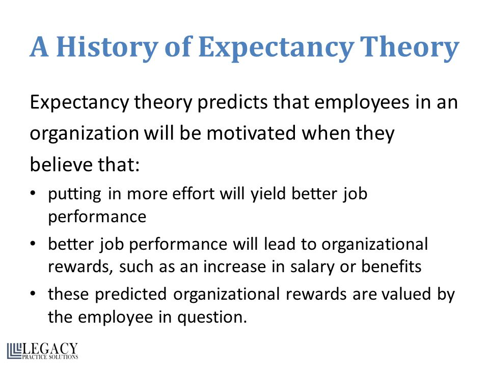 A History of Expectancy Theory Expectancy theory predicts that employees in an organization will be motivated when they believe that: putting in more effort will yield better job performance better job performance will lead to organizational rewards, such as an increase in salary or benefits these predicted organizational rewards are valued by the employee in question.