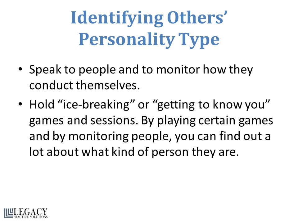 Identifying Others' Personality Type Speak to people and to monitor how they conduct themselves.