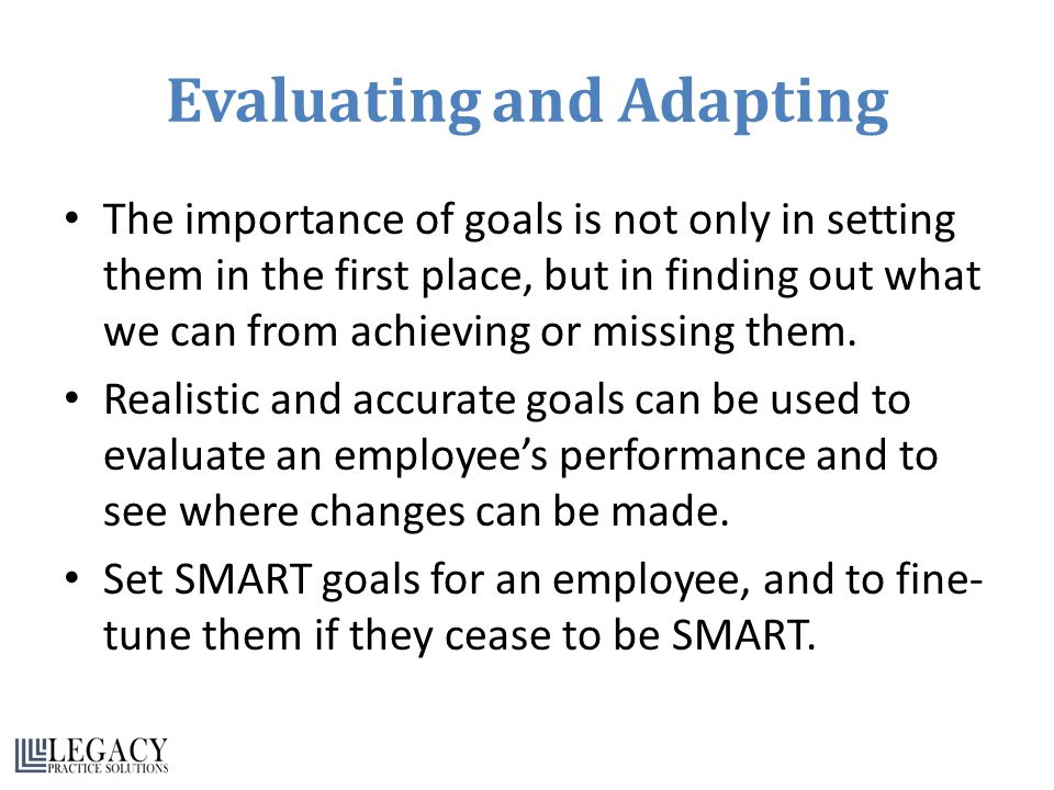 Evaluating and Adapting The importance of goals is not only in setting them in the first place, but in finding out what we can from achieving or missing them.