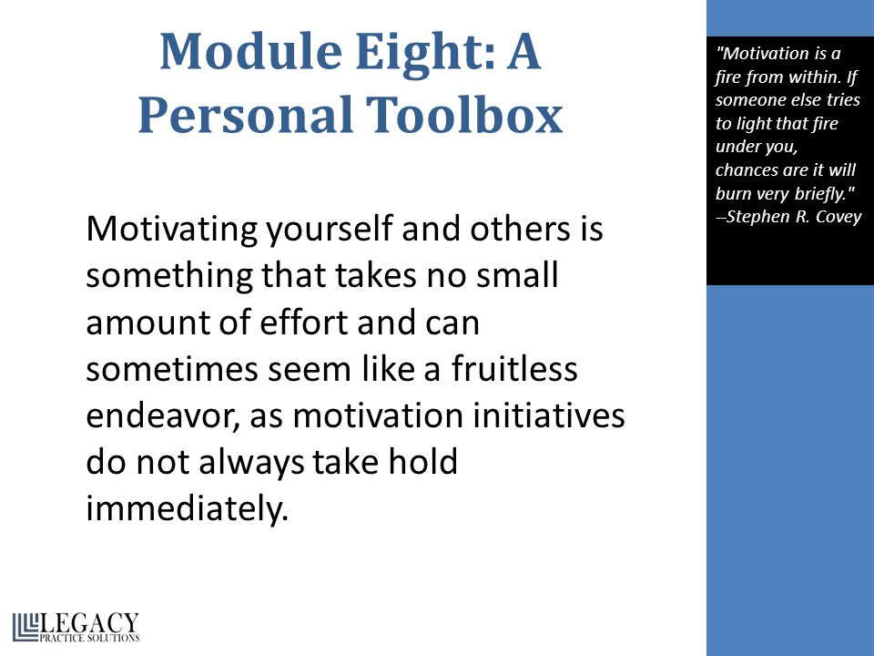 Module Eight: A Personal Toolbox Motivating yourself and others is something that takes no small amount of effort and can sometimes seem like a fruitless endeavor, as motivation initiatives do not always take hold immediately.