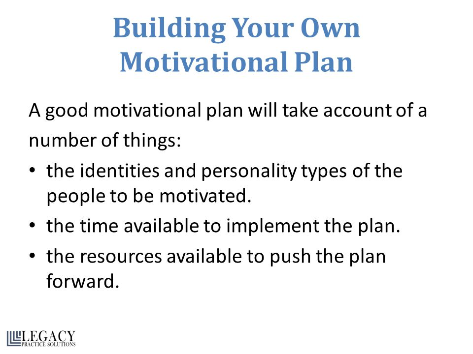 Building Your Own Motivational Plan A good motivational plan will take account of a number of things: the identities and personality types of the people to be motivated.