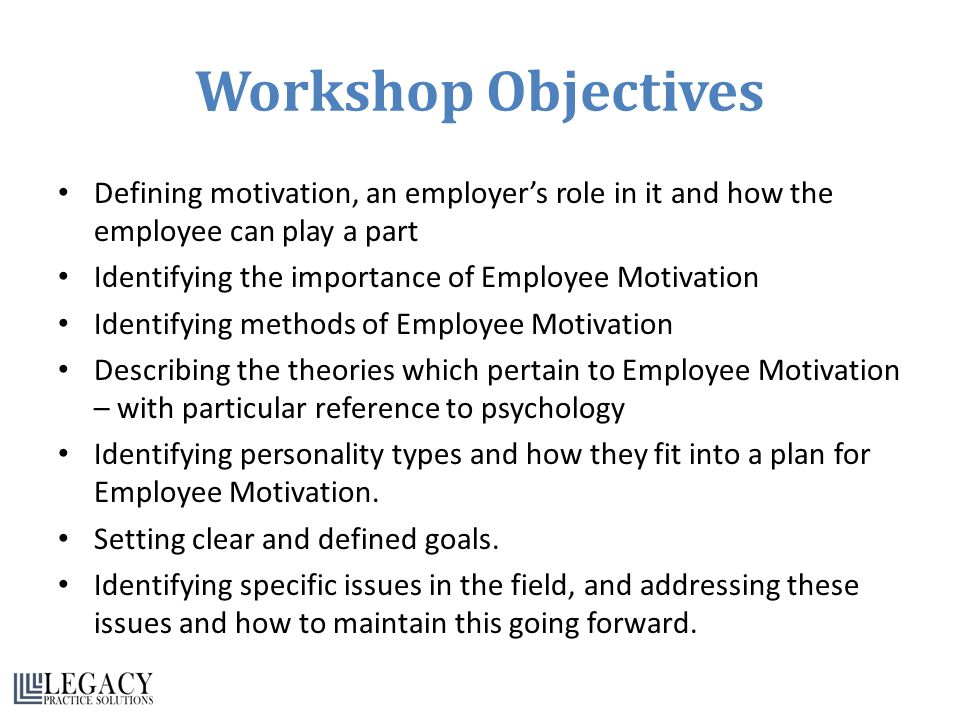Workshop Objectives Defining motivation, an employer's role in it and how the employee can play a part Identifying the importance of Employee Motivation Identifying methods of Employee Motivation Describing the theories which pertain to Employee Motivation – with particular reference to psychology Identifying personality types and how they fit into a plan for Employee Motivation.