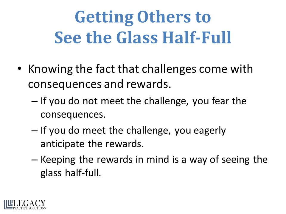 Getting Others to See the Glass Half-Full Knowing the fact that challenges come with consequences and rewards.
