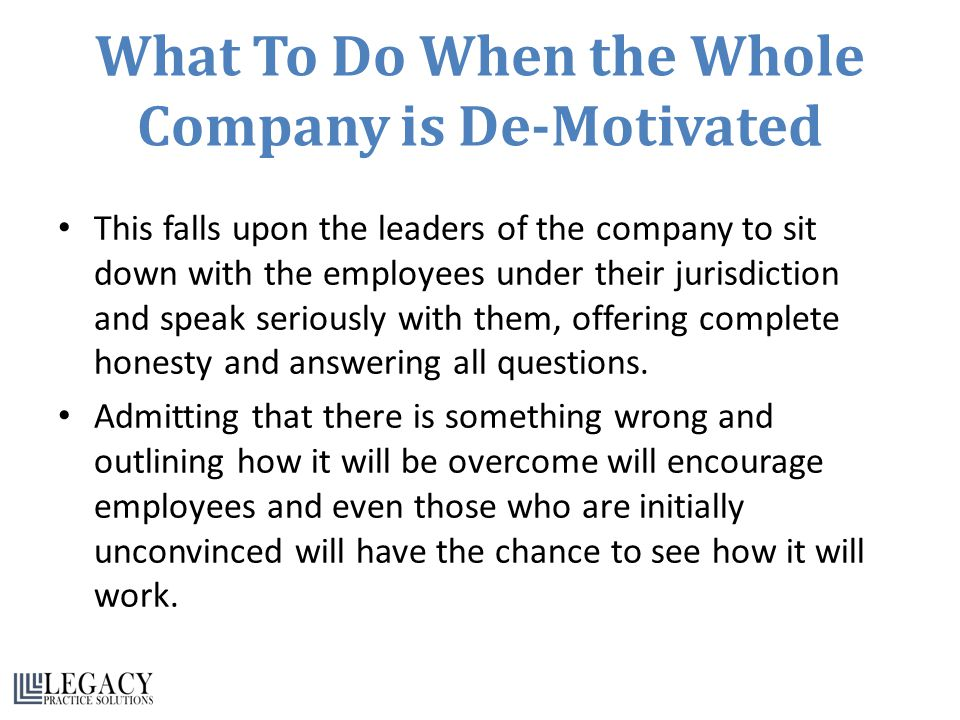 What To Do When the Whole Company is De-Motivated This falls upon the leaders of the company to sit down with the employees under their jurisdiction and speak seriously with them, offering complete honesty and answering all questions.