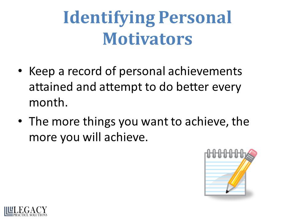Identifying Personal Motivators Keep a record of personal achievements attained and attempt to do better every month.