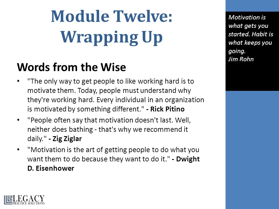 Module Twelve: Wrapping Up Words from the Wise The only way to get people to like working hard is to motivate them.