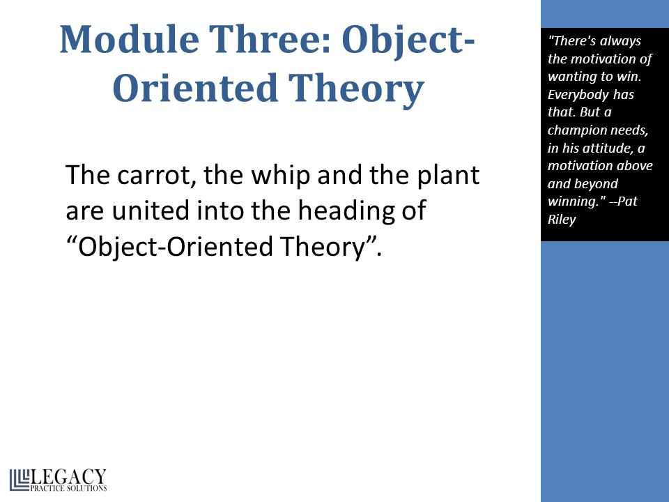Module Three: Object- Oriented Theory The carrot, the whip and the plant are united into the heading of Object-Oriented Theory .