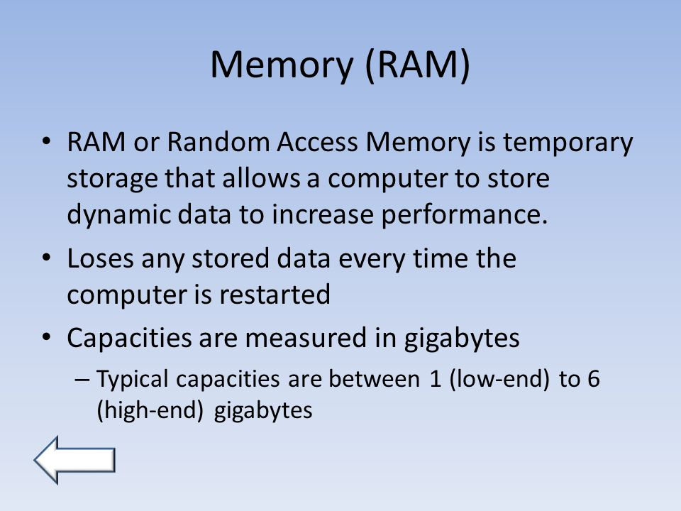 Memory (RAM) RAM or Random Access Memory is temporary storage that allows a computer to store dynamic data to increase performance.