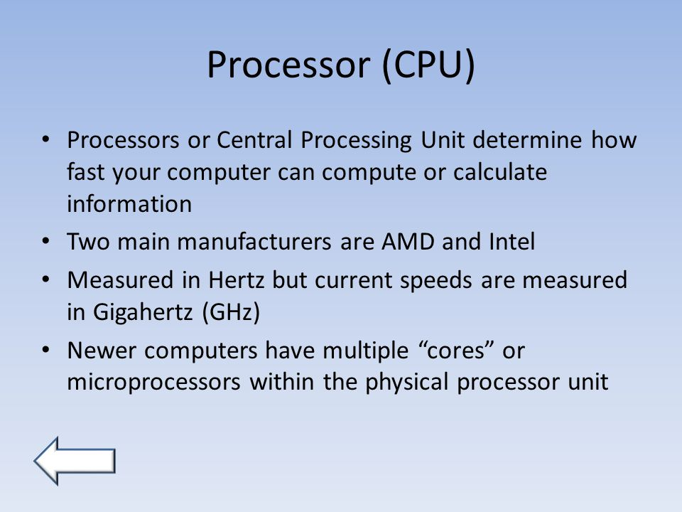 Processor (CPU) Processors or Central Processing Unit determine how fast your computer can compute or calculate information Two main manufacturers are AMD and Intel Measured in Hertz but current speeds are measured in Gigahertz (GHz) Newer computers have multiple cores or microprocessors within the physical processor unit