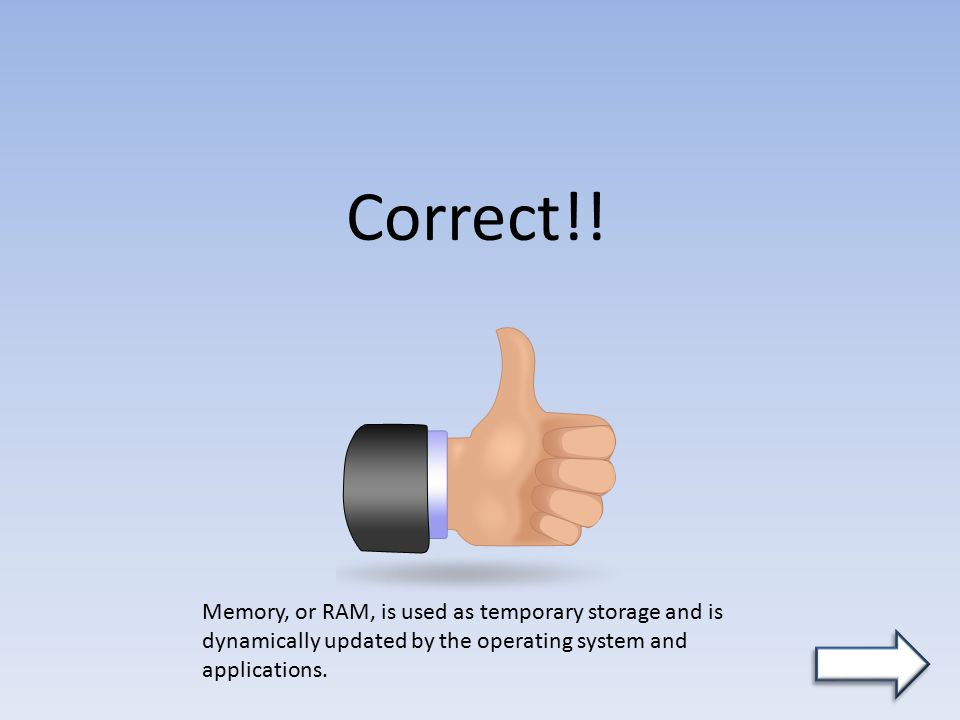 Correct!! Memory, or RAM, is used as temporary storage and is dynamically updated by the operating system and applications.