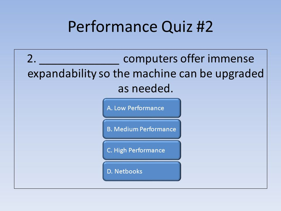Performance Quiz #2 2. _____________ computers offer immense expandability so the machine can be upgraded as needed. A. Low Performance B. Medium Perf