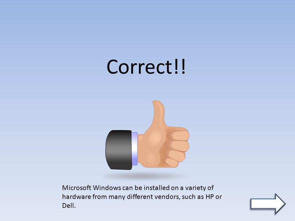 Correct!! Microsoft Windows can be installed on a variety of hardware from many different vendors, such as HP or Dell.