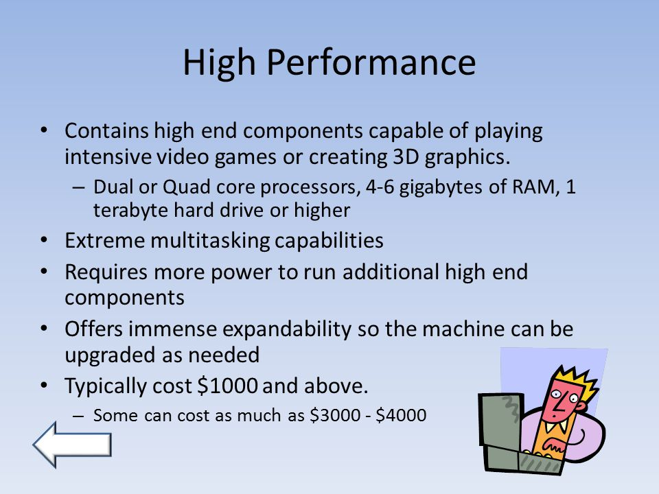High Performance Contains high end components capable of playing intensive video games or creating 3D graphics.