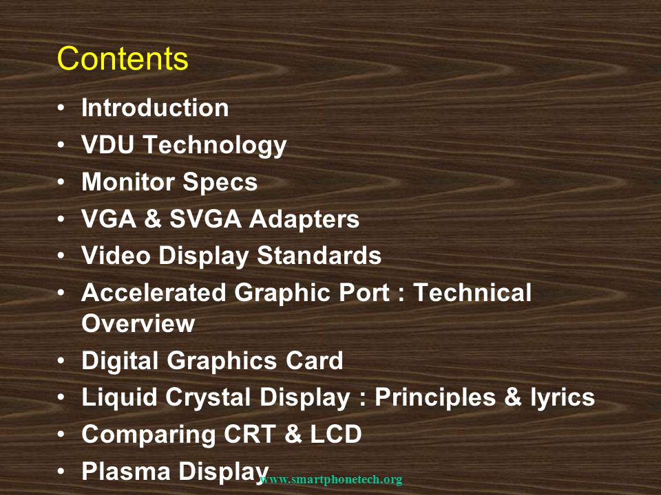 Contents Introduction VDU Technology Monitor Specs VGA & SVGA Adapters Video Display Standards Accelerated Graphic Port : Technical Overview Digital Graphics Card Liquid Crystal Display : Principles & lyrics Comparing CRT & LCD Plasma Display www.smartphonetech.org