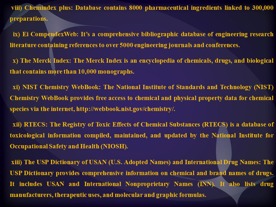viii) Chemindex plus: Database contains 8000 pharmaceutical ingredients linked to 300,000 preparations. ix) Ei CompendexWeb: It's a comprehensive bibl
