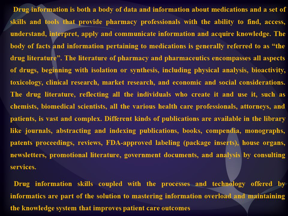 Information Needs The growth in the role played by science in medicine as reflected in the amount of published work, the number of journals and the vast range of drug products in the market, has meant that practioners of medicine and pharmacy, in common with other scientific disciplines, have experienced difficulty in keeping up with advances in knowledge.