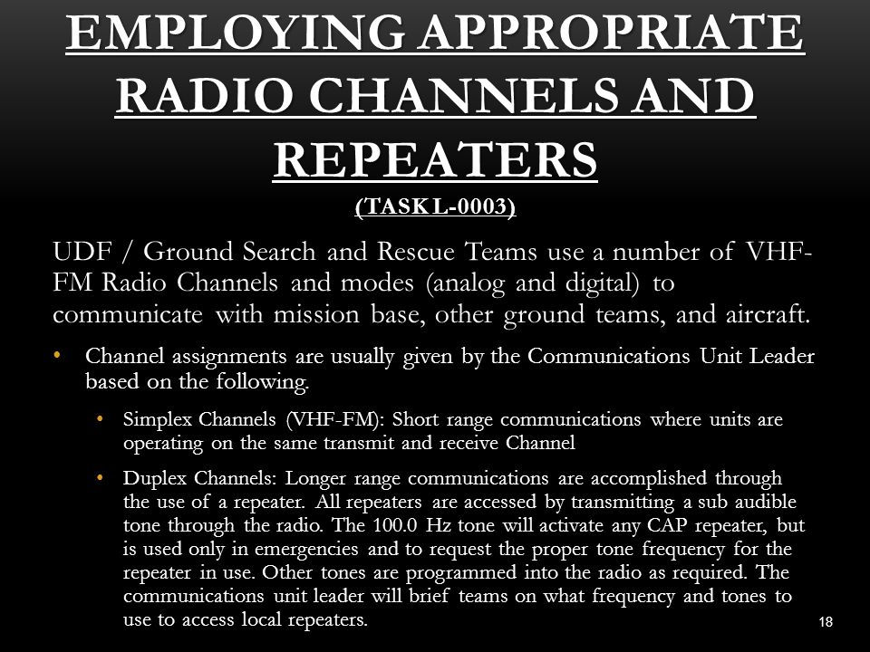 EMPLOYING APPROPRIATE RADIO CHANNELS AND REPEATERS (TASK L-0003) 18 UDF / Ground Search and Rescue Teams use a number of VHF- FM Radio Channels and mo