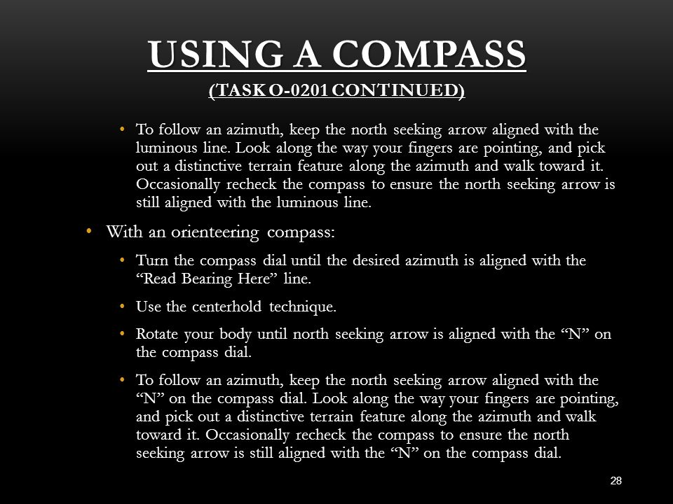 USING A COMPASS (TASK O-0201 CONTINUED) 28 To follow an azimuth, keep the north seeking arrow aligned with the luminous line. Look along the way your