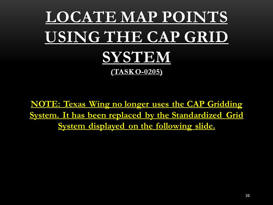 LOCATE MAP POINTS USING THE CAP GRID SYSTEM (TASK O-0205) NOTE: Texas Wing no longer uses the CAP Gridding System. It has been replaced by the Standar
