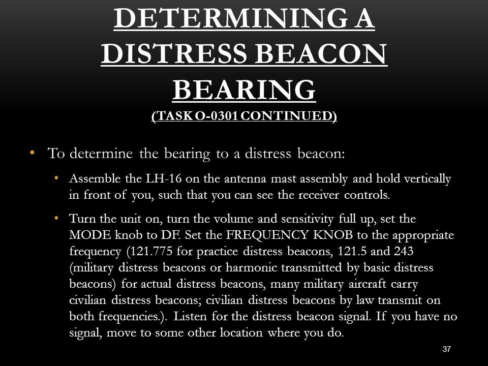 DETERMINING A DISTRESS BEACON BEARING (TASK O-0301 CONTINUED) 37 To determine the bearing to a distress beacon: To determine the bearing to a distress