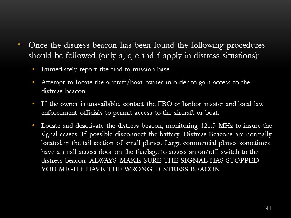 Once the distress beacon has been found the following procedures should be followed (only a, c, e and f apply in distress situations): Once the distre