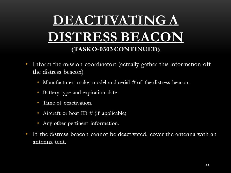 DEACTIVATING A DISTRESS BEACON (TASK O-0303 CONTINUED) Inform the mission coordinator: (actually gather this information off the distress beacon) Info