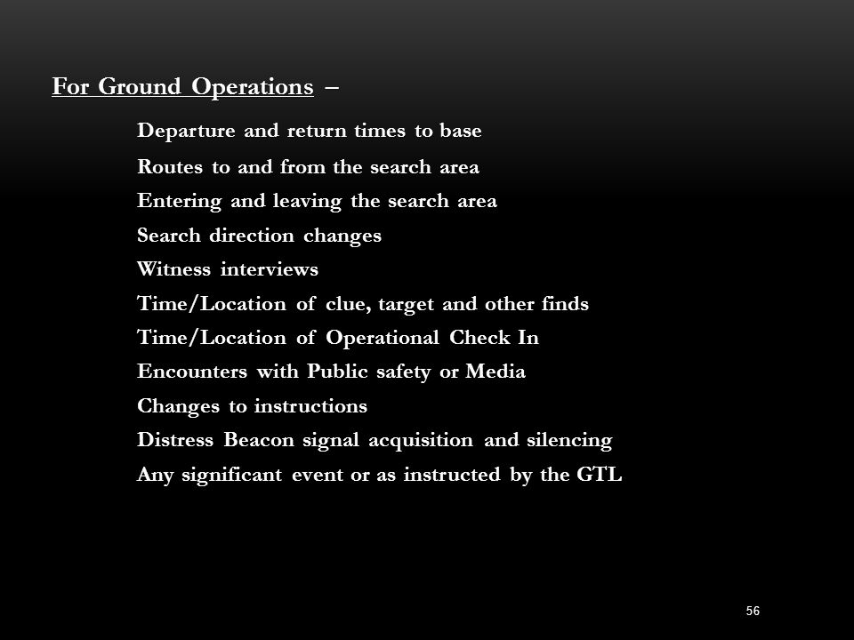 For Ground Operations – Departure and return times to base Routes to and from the search area Entering and leaving the search area Search direction ch