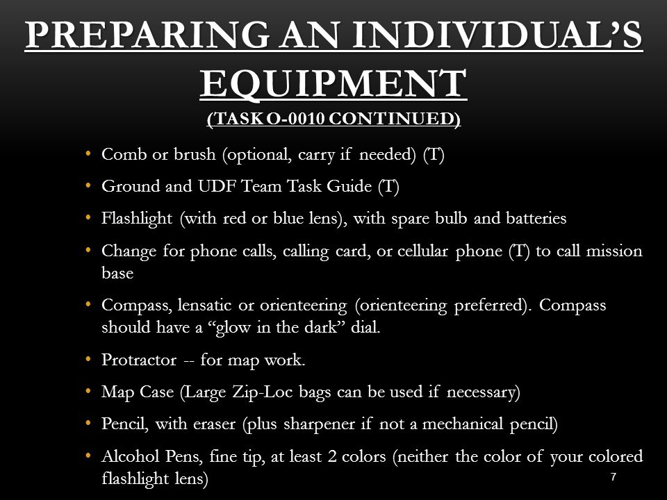PREPARING AN INDIVIDUAL'S EQUIPMENT (TASK O-0010 CONTINUED) 7 Comb or brush (optional, carry if needed) (T) Ground and UDF Team Task Guide (T) Flashli